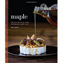Maple: 100 Sweet and Savory Recipes Featuring Pure Maple Syrup
